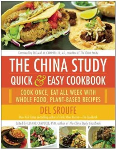 The China Study quick & easy cookbook : cook once, eat all week with whole food, plant-based recipes / Del Sroufe ; edited by LeAnne Campbell, PhD ; foreword by Tom Campbell, MD. - Del Sroufe ; edited by LeAnne Campbell, PhD ; foreword by Tom Campbell, MD.