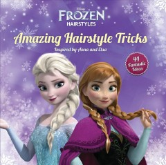 Amazing hairstyle tricks : 44 great ideas inspired by Anna and Elsa / author, Theodora Mjoll Skuladottir Jack, Olafur Gunnar Gudlaugsson ; photographer, Gassi.is. - author, Theodora Mjoll Skuladottir Jack, Olafur Gunnar Gudlaugsson ; photographer, Gassi.is.
