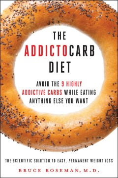 The addictocarb diet : avoid the 9 highly addictive carbs while eating anything else you want / by Bruce Roseman, M.D. - by Bruce Roseman, M.D.