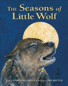 The seasons of Little Wolf - written by Jonathan London ; illustrated by Jon Van Zyle.