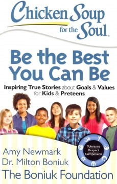 Chicken soup for the soul : be the best you can be : inspiring true stories about goals & values for kids & preteens / [compiled by] Amy Newmark [and] Dr. Milton Boniuk ; foreword by David Leebron, President of Rice University. - [compiled by] Amy Newmark [and] Dr. Milton Boniuk ; foreword by David Leebron, President of Rice University.