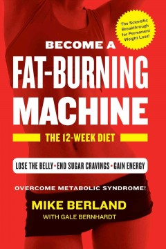 Become a fat-burning machine : the 12-week diet / Mike Berland with Gale Bernhardt.