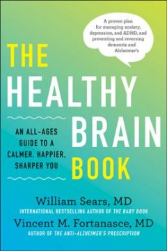 The healthy brain book : an all-ages guide to a calmer, happier, sharper you / William Sears, MD, and Vincent M. Fortanasce, MD ; with Hayden Sears, MA ; illustrations by Deborah Maze. - William Sears, MD, and Vincent M. Fortanasce, MD ; with Hayden Sears, MA ; illustrations by Deborah Maze.
