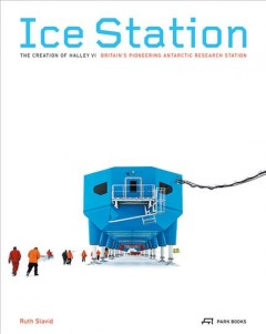 Ice Station : The Creation of Halley VI, Britain's Pioneering Antarctic Research Station