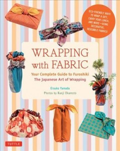 Wrapping with fabric : your complete guide to furoshiki : the Japanese art of wrapping - Etsuko Yamada ; photos by Kanji Okamoto.