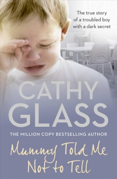 Mummy told me not to tell : the true story of a troubled boy with a dark secret / Cathy Glass.