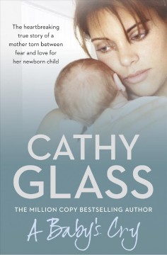 A baby's cry : the heartbreaking true story of a mother torn between fear and love for her newborn child / Cathy Glass.