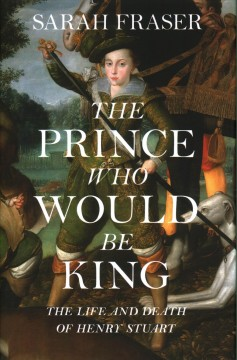 The prince who would be king : the life and death of Henry Stuart / Sarah Fraser.
