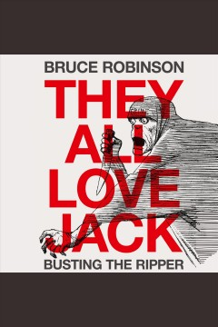 They all love Jack : busting the Ripper / Bruce Robinson.