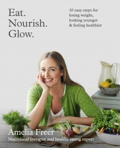 Eat, nourish, glow : 10 easy steps for losing weight, looking younger & feeling healthier / by Amelia Freer. - by Amelia Freer.