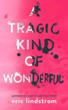 A tragic kind of wonderful /  Eric Lindstrom. - Eric Lindstrom.