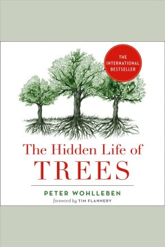 The hidden life of trees : what they feel, how they communicate : discoveries from a secret world / Peter Wohlleben.