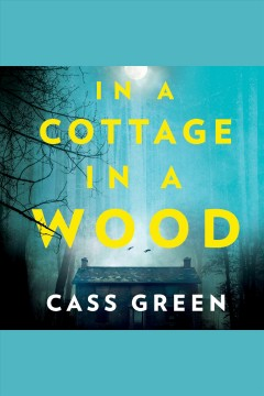 In a cottage in a wood : the gripping new psychological thriller from the bestselling author of The Woman next door / Cass Green.