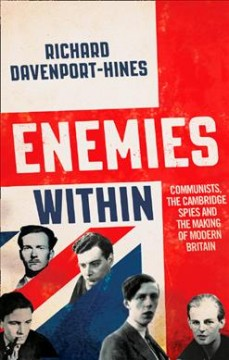 Enemies within : communists, the Cambridge spies and the making of modern Britain / Richard Davenport-Hines.