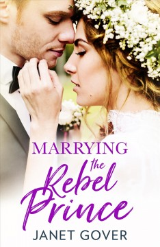 Marrying the rebel prince /  Janet Gover.