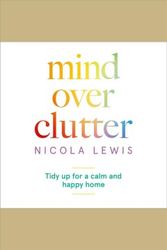 Mind over clutter : tidy up for a calm and happy home / Nicola Lewis.