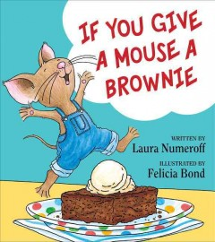If you give a mouse a brownie /  written by Laura Joffe Numeroff ; illustrated by Felicia Bond.