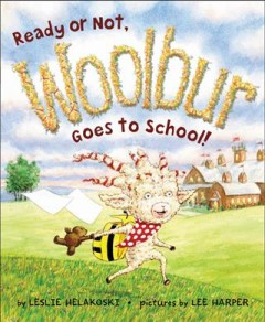 Ready or not, Woolbur goes to school /  by Leslie Helakoski ; pictures by Lee Harper. - by Leslie Helakoski ; pictures by Lee Harper.