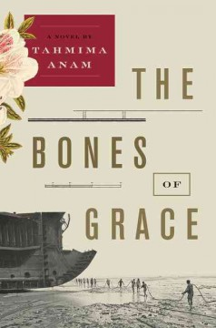 The bones of grace : a novel / Tahmima Anam.