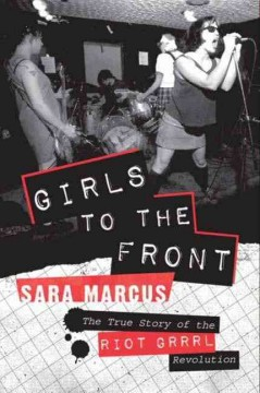 Girls to the front : the true story of the Riot grrrl revolution / Sara Marcus.