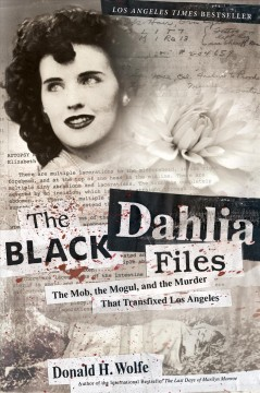 The Black Dahlia Files : The Mob, the Mogul, and the Murder That Transfixed Los Angeles / Donald H. Wolfe.