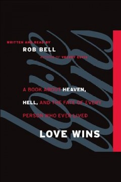 Love wins : a book about heaven, hell, and the fate of every person who ever lived / Rob Bell.