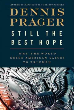 Still the best hope : why the world needs American values to triumph / Dennis Prager.