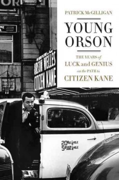 Young Orson : the years of luck and genius on the path to Citizen Kane / Patrick McGilligan.