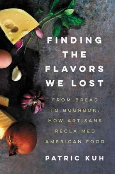 Finding the flavors we lost : from bread to bourbon, how artisans reclaimed American food / Patric Kuh.
