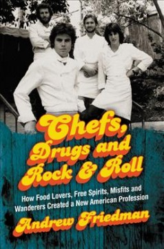 Chefs, drugs and rock & roll : how food lovers, free spirits, misfits and wanderers created a new American profession / Andrew Friedman.
