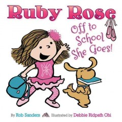 Ruby Rose : off to school she goes  / by Rob Sanders ; illustrated by Debbie Ridpath Ohi. - by Rob Sanders ; illustrated by Debbie Ridpath Ohi.