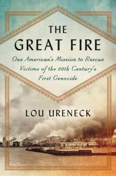 The great fire : one American's mission to rescue victims of the 20th century's first genocide / Lou Ureneck. - Lou Ureneck.