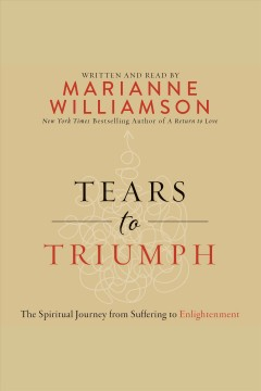 Tears to triumph : the spiritual journey from suffering to enlightenment / written and read by Marianne Williamson.