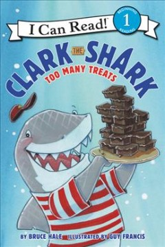 Clark the shark : Too many treats / written by Bruce Hale ; illustrated by Guy Francis. - written by Bruce Hale ; illustrated by Guy Francis.