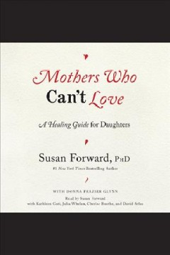 Mothers who can't love : a healing guide for daughters / Susan Forward, PhD ; with Donna Frazier Glynn.