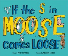 If the s in moose comes loose /  story by Peter Hermann ; pictures by Matthew Cordell. - story by Peter Hermann ; pictures by Matthew Cordell.