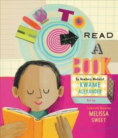 How to read a book /  by Kwame Alexander ; art by Melissa Sweet. - by Kwame Alexander ; art by Melissa Sweet.