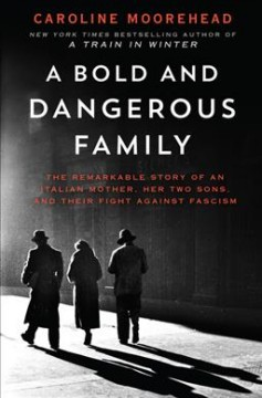 A bold and dangerous family : the remarkable story of an Italian mother, her two sons, and their fight against fascism / Caroline Moorehead.