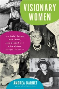 Visionary women : how Rachel Carson, Jane Jacobs, Jane Goodall, and Alice Waters changed our world / Andrea Barnet.