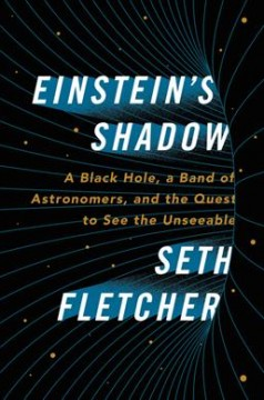 Einstein's shadow : a black hole, a band of astronomers, and the quest to see the unseeable / Seth Fletcher. - Seth Fletcher.