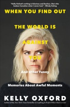 When you find out the world is against you : and other funny memories about awful moments / Kelly Oxford.