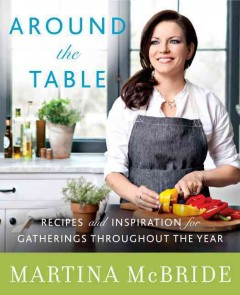 Around the table : recipes and inspiration for gatherings throughout the year / Martina McBride with Katherine Cobbs.