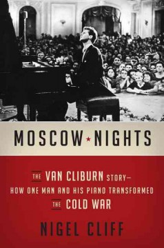 Moscow nights : the Van Cliburn story : how one man and his piano transformed the Cold War / Nigel Cliff.