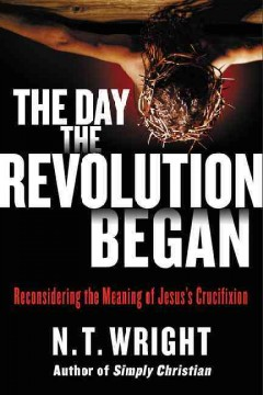 The day the revolution began : reconsidering the meaning of Jesus's crucifixion / N.T. Wright.