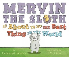 Mervin the sloth is about to do the best thing in the world /  by Colleen AF Venable ; illustrated by Ruth Chan.