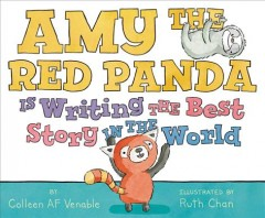 Amy the Red Panda is writing the best story in the world /  by Colleen AF Venable ; illustrations by Ruth Chan. - by Colleen AF Venable ; illustrations by Ruth Chan.