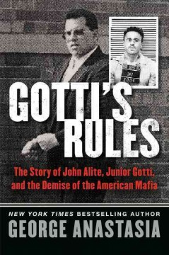 Gotti's rules : the story of John Alite, Junior Gotti, and the demise of the American Mafia / George Anastasia.