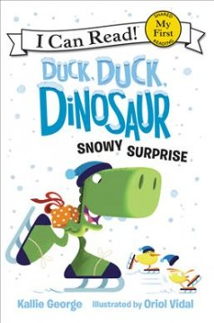 Duck, duck, dinosaur : Snowy surprise / written by Kallie George ; illustrated by Oriol Vidal. - written by Kallie George ; illustrated by Oriol Vidal.