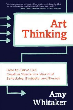 Art thinking : how to carve out creative space in a world of schedules, budgets, and bosses / Amy Whitaker.