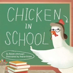 Chicken in school /  Adam Lehrhaupt ; illustrated by Shahar Kober. - Adam Lehrhaupt ; illustrated by Shahar Kober.